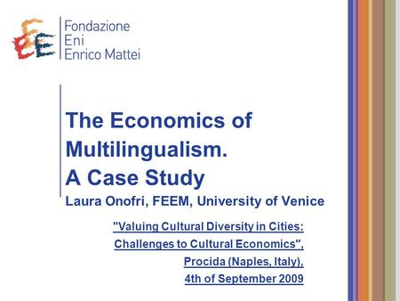 The Economics of Multilingualism. A Case Study Laura Onofri, FEEM, University of Venice Valuing Cultural Diversity in Cities: Challenges to Cultural Economics,