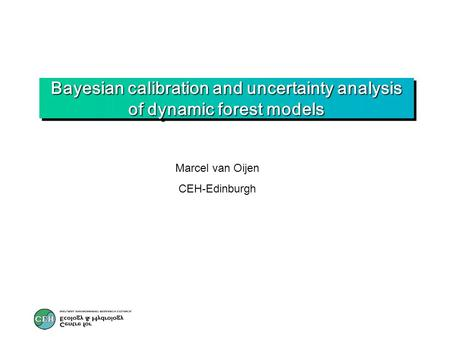 Bayesian calibration and uncertainty analysis of dynamic forest models Marcel van Oijen CEH-Edinburgh.