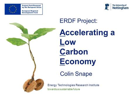 Energy Technologies Research Institute towards a sustainable future ERDF Project: Accelerating a Low Carbon Economy Colin Snape.