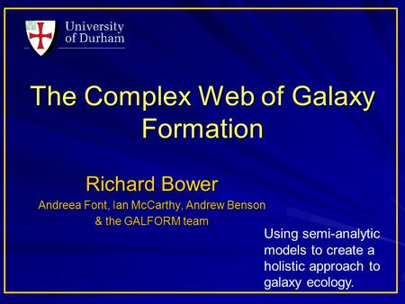 The Complex Web of Galaxy Formation Richard Bower Andreea Font, Ian McCarthy, Andrew Benson & the GALFORM team Using semi-analytic models to create a holistic.