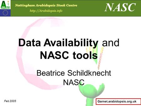 Garnet.arabidopsis.org.uk Beatrice Schildknecht NASC Data Availability and NASC tools NASC Nottingham Arabidopsis Stock Centre