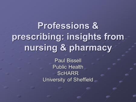 Professions & prescribing: insights from nursing & pharmacy Paul Bissell Public Health ScHARR University of Sheffield.
