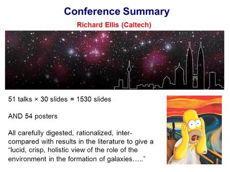 Conference Summary Richard Ellis (Caltech) 51 talks × 30 slides = 1530 slides AND 54 posters All carefully digested, rationalized, inter- compared with.