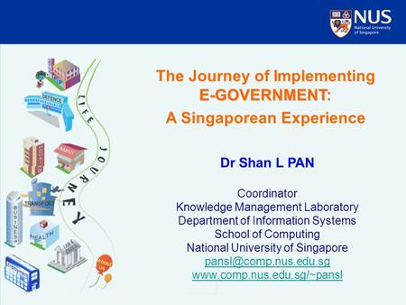 E-GOVERNMENT The Journey of Implementing E-GOVERNMENT: A Singaporean Experience Dr Shan L PAN Coordinator Knowledge Management Laboratory Department of.