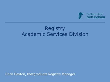 Academic Services Division Registry Academic Services Division Chris Bexton, Postgraduate Registry Manager.