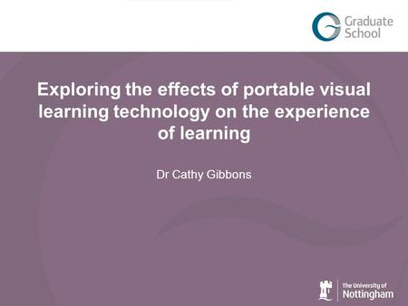 Exploring the effects of portable visual learning technology on the experience of learning Dr Cathy Gibbons.