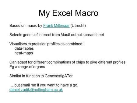My Excel Macro Based on macro by Frank Millenaar (Utrecht)Frank Millenaar Selects genes of interest from Mas5 output spreadsheet Visualises expression.
