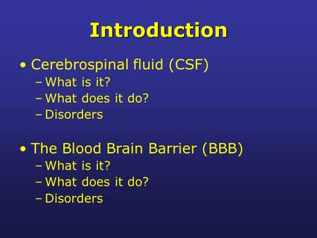 Introduction Cerebrospinal fluid (CSF) –What is it? –What does it do? –Disorders The Blood Brain Barrier (BBB) –What is it? –What does it do? –Disorders.