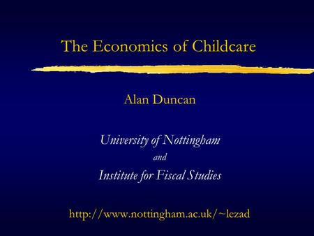 The Economics of Childcare Alan Duncan University of Nottingham and Institute for Fiscal Studieshttp://www.nottingham.ac.uk/~lezad.