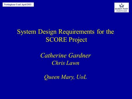 System Design Requirements for the SCORE Project Catherine Gardner Chris Lawn Queen Mary, UoL Nottingham Conf. April 2012.