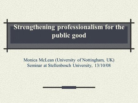 Strengthening professionalism for the public good Monica McLean (University of Nottingham, UK) Seminar at Stellenbosch University, 13/10/08.