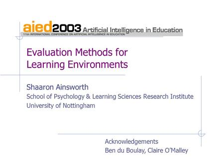 Evaluation Methods for Learning Environments Shaaron Ainsworth School of Psychology & Learning Sciences Research Institute University of Nottingham Acknowledgements.