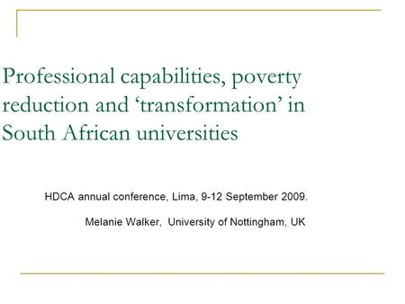 Professional capabilities, poverty reduction and transformation in South African universities HDCA annual conference, Lima, 9-12 September 2009. Melanie.