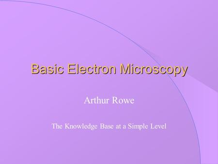 Basic Electron Microscopy Arthur Rowe The Knowledge Base at a Simple Level.