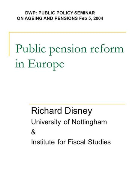 Public pension reform in Europe Richard Disney University of Nottingham & Institute for Fiscal Studies DWP: PUBLIC POLICY SEMINAR ON AGEING AND PENSIONS.