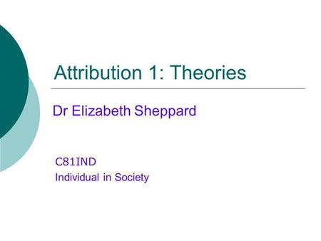 Attribution 1: Theories C81IND Individual in Society Dr Elizabeth Sheppard.