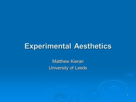 Experimental Aesthetics Matthew Kieran University of Leeds 1.