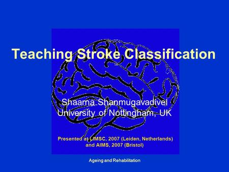 Ageing and Rehabilitation Teaching Stroke Classification Shaarna Shanmugavadivel University of Nottingham, UK Presented at LIMSC, 2007 (Leiden, Netherlands)