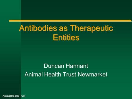 Animal Health Trust Antibodies as Therapeutic Entities Duncan Hannant Animal Health Trust Newmarket.