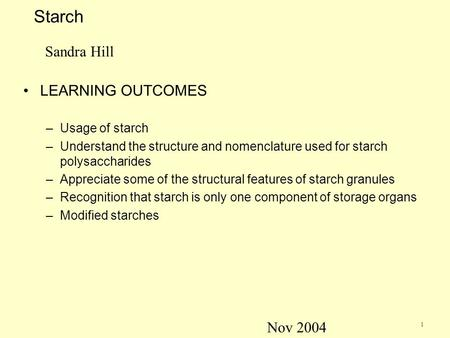 1 Starch Sandra Hill LEARNING OUTCOMES –Usage of starch –Understand the structure and nomenclature used for starch polysaccharides –Appreciate some of.