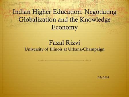 Indian Higher Education: Negotiating Globalization and the Knowledge Economy Fazal Rizvi University of Illinois at Urbana-Champaign July 2008.