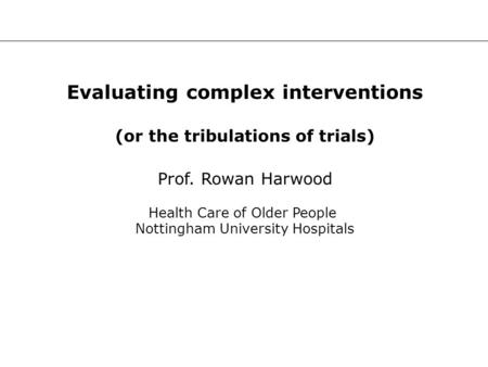 Evaluating complex interventions (or the tribulations of trials) Prof. Rowan Harwood Health Care of Older People Nottingham University Hospitals.