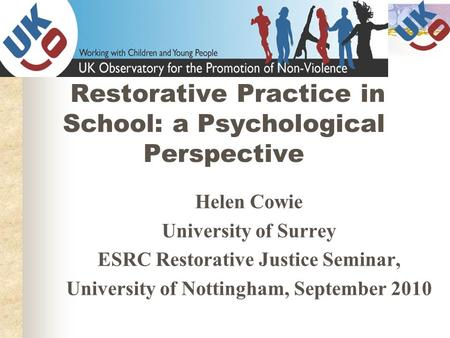 Restorative Practice in School: a Psychological Perspective Helen Cowie University of Surrey ESRC Restorative Justice Seminar, University of Nottingham,