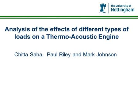 Analysis of the effects of different types of loads on a Thermo-Acoustic Engine Chitta Saha, Paul Riley and Mark Johnson.