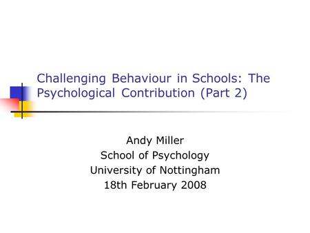 Challenging Behaviour in Schools: The Psychological Contribution (Part 2) Andy Miller School of Psychology University of Nottingham 18th February 2008.