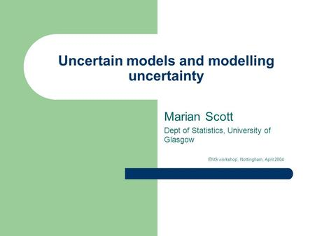 Uncertain models and modelling uncertainty Marian Scott Dept of Statistics, University of Glasgow EMS workshop, Nottingham, April 2004.