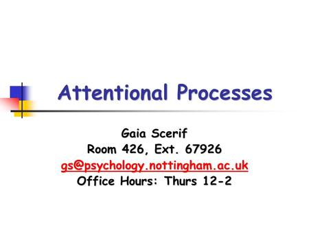 Attentional Processes Gaia Scerif Room 426, Ext. 67926 Office Hours: Thurs 12-2.