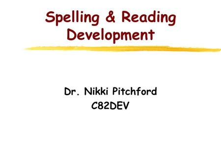 Spelling & Reading Development Dr. Nikki Pitchford C82DEV.