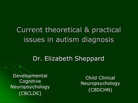 Current theoretical & practical issues in autism diagnosis Dr. Elizabeth Sheppard Developmental Cognitive Neuropsychology (C8CLDC) Child Clinical Neuropsychology.