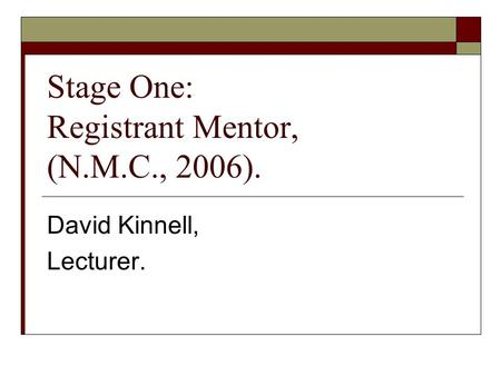 Stage One: Registrant Mentor, (N.M.C., 2006). David Kinnell, Lecturer.