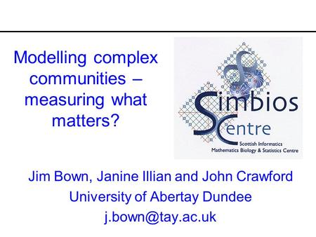 Modelling complex communities – measuring what matters? Jim Bown, Janine Illian and John Crawford University of Abertay Dundee