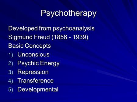 Psychotherapy Developed from psychoanalysis Sigmund Freud (1856 - 1939) Basic Concepts 1) Unconsious 2) Psychic Energy 3) Repression 4) Transference 5)