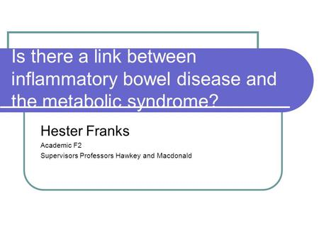 Is there a link between inflammatory bowel disease and the metabolic syndrome? Hester Franks Academic F2 Supervisors Professors Hawkey and Macdonald.