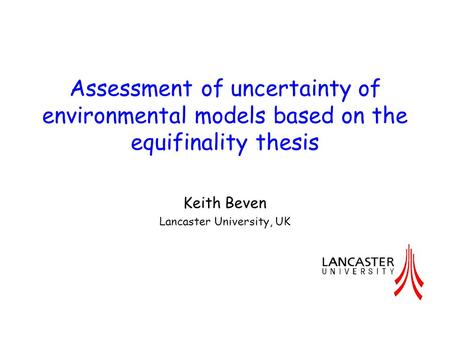 Assessment of uncertainty of environmental models based on the equifinality thesis Keith Beven Lancaster University, UK.