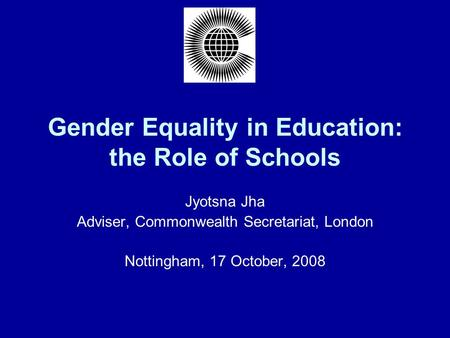 Gender Equality in Education: the Role of Schools Jyotsna Jha Adviser, Commonwealth Secretariat, London Nottingham, 17 October, 2008.