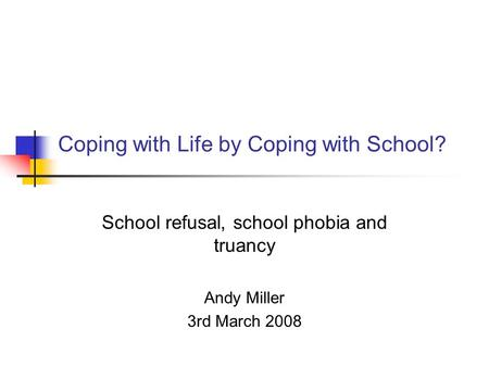 Coping with Life by Coping with School? School refusal, school phobia and truancy Andy Miller 3rd March 2008.