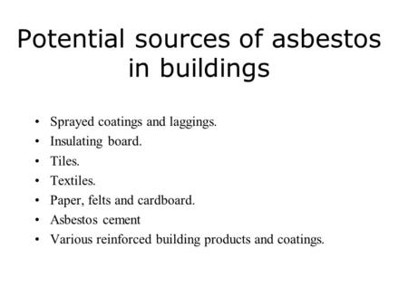 Potential sources of asbestos in buildings Sprayed coatings and laggings. Insulating board. Tiles. Textiles. Paper, felts and cardboard. Asbestos cement.