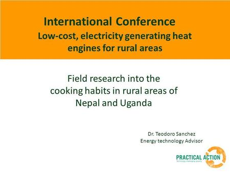 International Conference Low-cost, electricity generating heat engines for rural areas Dr. Teodoro Sanchez Energy technology Advisor Field research into.