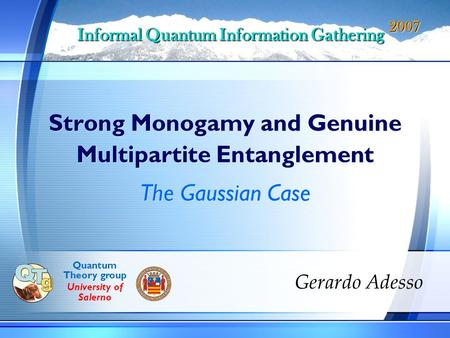 Strong Monogamy and Genuine Multipartite Entanglement Gerardo Adesso Informal Quantum Information Gathering 2007 The Gaussian Case Quantum Theory group.