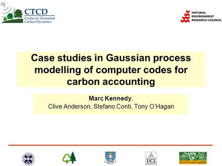 Case studies in Gaussian process modelling of computer codes for carbon accounting Marc Kennedy, Clive Anderson, Stefano Conti, Tony OHagan.