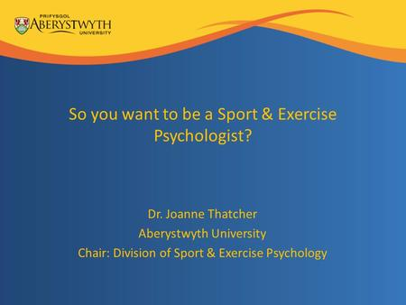 So you want to be a Sport & Exercise Psychologist? Dr. Joanne Thatcher Aberystwyth University Chair: Division of Sport & Exercise Psychology.