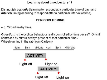 Learning about time: Lecture 17 Distinguish periodic (learning to respond at a particular time of day) and interval timing (learning to respond after a.