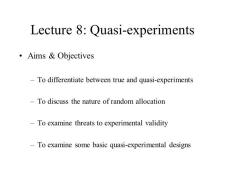 Lecture 8: Quasi-experiments Aims & Objectives –To differentiate between true and quasi-experiments –To discuss the nature of random allocation –To examine.