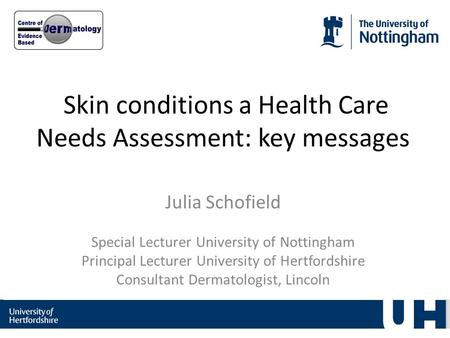 Skin conditions a Health Care Needs Assessment: key messages Julia Schofield Special Lecturer University of Nottingham Principal Lecturer University of.