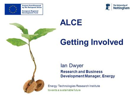 Energy Technologies Research Institute towards a sustainable future ALCE Getting Involved Ian Dwyer Research and Business Development Manager, Energy.
