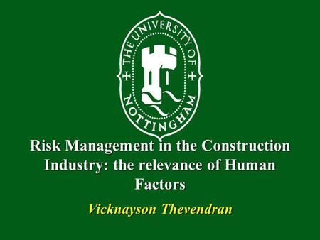 Risk Management in the Construction Industry: the relevance of Human Factors Vicknayson Thevendran.